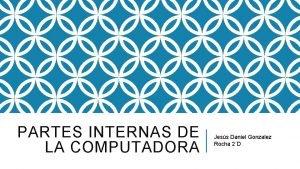 PARTES INTERNAS DE LA COMPUTADORA Jess Daniel Gonzalez