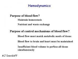 Hemodynamics Purpose of blood flow Maintain homeostasis Nutrient