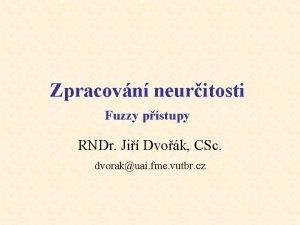 Zpracovn neuritosti Fuzzy pstupy RNDr Ji Dvok CSc