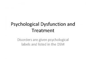 Psychological Dysfunction and Treatment Disorders are given psychological