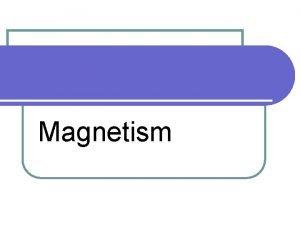 Magnetism Magnets l magnetism repulsion l not all
