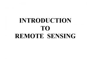INTRODUCTION TO REMOTE SENSING Remote sensing is the