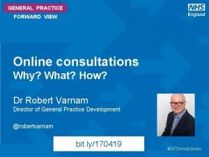 GENERAL PRACTICE FORWARD VIEW Online consultations Why What
