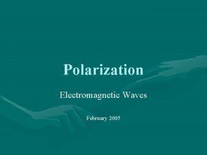 Polarization Electromagnetic Waves February 2005 Electromagnetic Wave EM