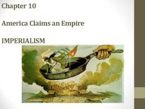 Chapter 10 America Claims an Empire IMPERIALISM Imperialism