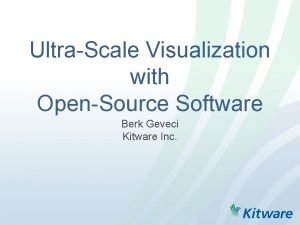 UltraScale Visualization with OpenSource Software Berk Geveci Kitware