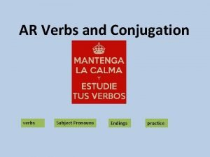 AR Verbs and Conjugation verbs Subject Pronouns Endings
