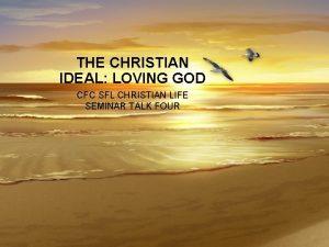 THE CHRISTIAN IDEAL LOVING GOD CFC SFL CHRISTIAN