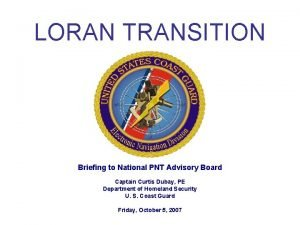 LORAN TRANSITION Briefing to National PNT Advisory Board
