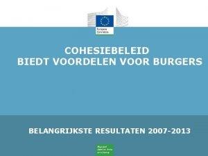 COHESIEBELEID BIEDT VOORDELEN VOOR BURGERS BELANGRIJKSTE RESULTATEN 2007