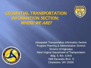 GEOSPATIAL TRANSPORTATION INFORMATION SECTION WHERE WE ARE Geospatial