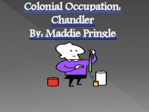 Colonial Occupation Chandler By Maddie Pringle A chandler