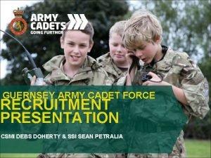 GUERNSEY ARMY CADET FORCE RECRUITMENT PRESENTATION CSMI DEBS