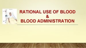 RATIONAL USE OF BLOOD BLOOD ADMINISTRATION Blood Components