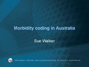 Morbidity coding in Australia Sue Walker Morbidity coding