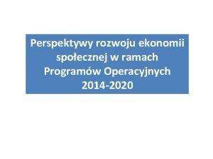 Perspektywy rozwoju ekonomii spoecznej w ramach Programw Operacyjnych