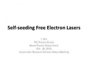 Selfseeding Free Electron Lasers J Wu FEL Physics