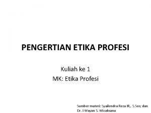 PENGERTIAN ETIKA PROFESI Kuliah ke 1 MK Etika