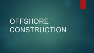 OFFSHORE CONSTRUCTION WHAT IS OFFSHORE CONSTRUCTION It is