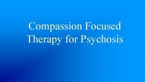 Compassion Focused Therapy for Psychosis What is Compassion