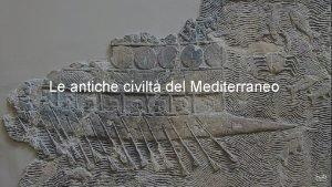 Le antiche civilt del Mediterraneo LE ANTICHE CIVILT