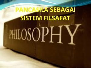 PANCASILA SEBAGAI SISTEM FILSAFAT PENGERTIAN FILSAFAT Secara etimologi