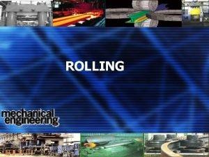 ROLLING 1 ROLLING Definisi Perubahan ketebalan benda kerja