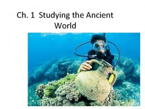 Ch 1 Studying the Ancient World What You