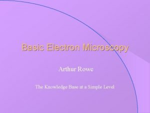 Basic Electron Microscopy Arthur Rowe The Knowledge Base