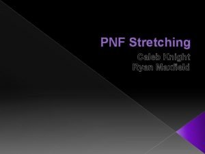 PNF Stretching Caleb Knight Ryan Maxfield PNF Stretch