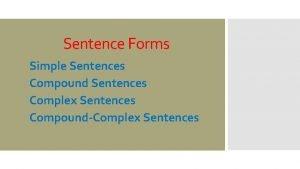 Sentence Forms Simple Sentences Compound Sentences Complex Sentences