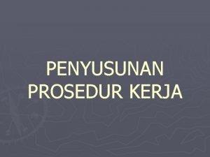 PENYUSUNAN PROSEDUR KERJA Prosedur Kerja PK Merupakan gambaran