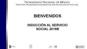 BIENVENIDOS INDUCCIN AL SERVICIO SOCIAL 2019 B v