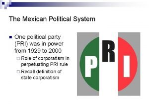 The Mexican Political System n One political party