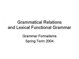 Grammatical Relations and Lexical Functional Grammar Formalisms Spring