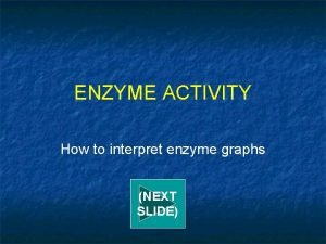 ENZYME ACTIVITY How to interpret enzyme graphs NEXT