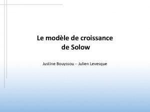 Le modle de croissance de Solow Justine Bouyssou