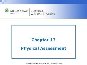 Chapter 13 Physical Assessment Copyright 2013 Wolters Kluwer