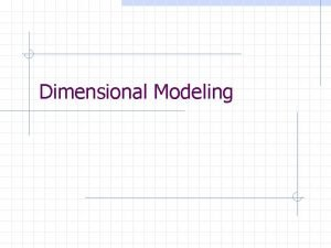 Dimensional Modeling Dimensional Models A denormalized relational model