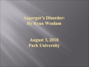 Aspergers Disorder By Ryan Woolam August 3 2010