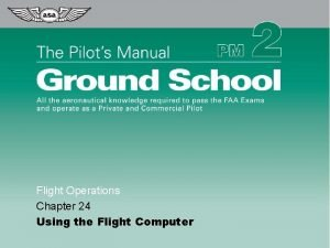 Flight Operations Chapter 24 Using the Flight Computer