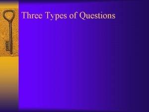 Three Types of Questions Three Types of Questions