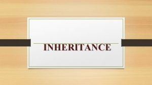 INHERITANCE inheritance inheritance is the capacity of one