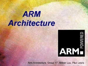 ARM Architecture Arm Architecture Group 17 Amber Luu