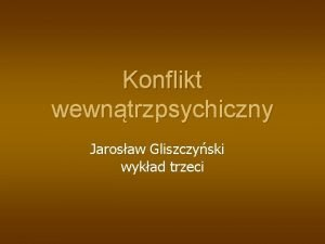 Konflikt wewntrzpsychiczny Jarosaw Gliszczyski wykad trzeci KONFLIKT WEWNTRZPSYCHICZNY