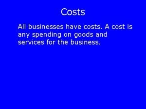 Costs All businesses have costs A cost is