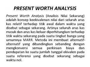 PRESENT WORTH ANALYSIS Present Worth Analysis Analisis Nilai