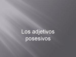 Los adjetivos posesivos Possessive Adjectives Adjectives DESCRIBE nouns