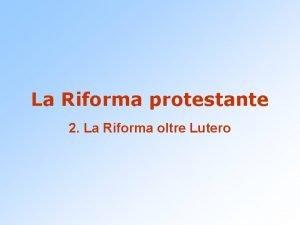 La Riforma protestante 2 La Riforma oltre Lutero