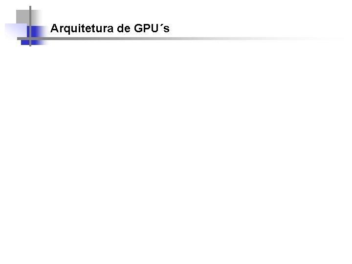 Arquitetura de GPUs a Arquitetura de Hardware Arquitetura
